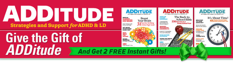 Give ADDitude!  Both you and your gift recipients will receive FREE Gifts!