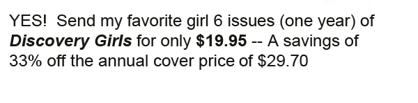 YES!  Send my favorite girl the next issue of Discovery Girls.  Plus as a FREE BONUS, she will get the fabulous Discovery Girls Style Guide with my paid order.